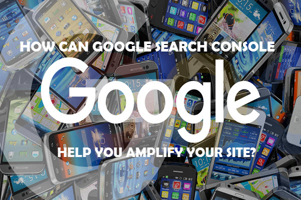 HOW CAN GOOGLE SEARCH CONSOLE HELP YOU AMPLIFY YOUR SITE