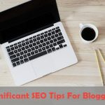 Significant SEO Tips For Bloggers To Increase Organic Traffic