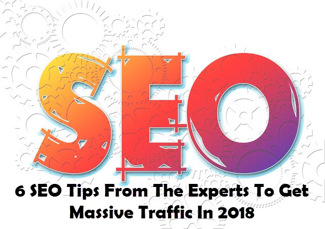 6 SEO Tips From Experts To Get Massive Traffic In 2018